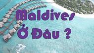 Maldives ở đâu ? Maldives ở nước nào ?